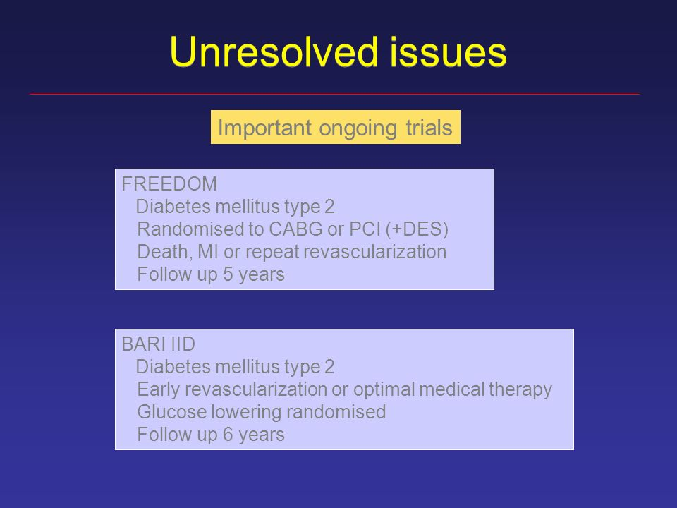 Unresolved issues Important ongoing trials FREEDOM Diabetes mellitus type 2 Randomised to CABG or PCI (+DES) Death, MI or repeat revascularization Follow up 5 years BARI IID Diabetes mellitus type 2 Early revascularization or optimal medical therapy Glucose lowering randomised Follow up 6 years