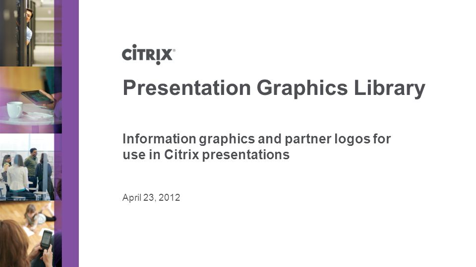 April 23, 2012 Presentation Graphics Library Information graphics and partner logos for use in Citrix presentations
