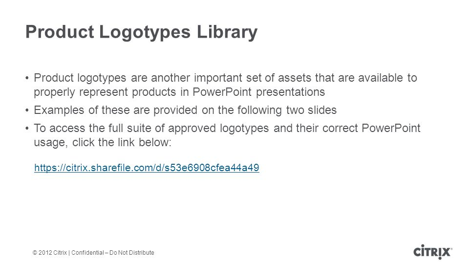 © 2012 Citrix | Confidential – Do Not Distribute Product Logotypes Library Product logotypes are another important set of assets that are available to properly represent products in PowerPoint presentations Examples of these are provided on the following two slides To access the full suite of approved logotypes and their correct PowerPoint usage, click the link below: