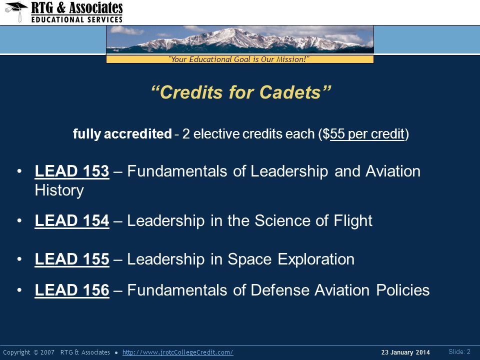 Your Educational Goal is Our Mission! Copyright © 2007 RTG & Associateshttp://  Slide: 2 23 January 2014 Credits for Cadets fully accredited - 2 elective credits each ($55 per credit) LEAD 153 – Fundamentals of Leadership and Aviation History LEAD 154 – Leadership in the Science of Flight LEAD 155 – Leadership in Space Exploration LEAD 156 – Fundamentals of Defense Aviation Policies