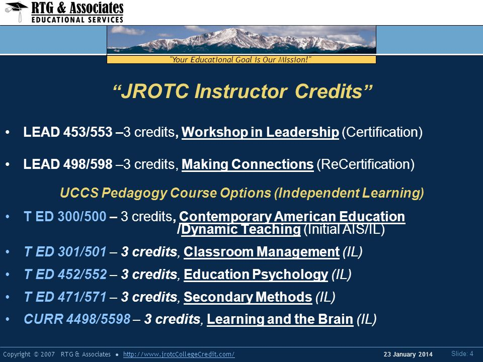 Your Educational Goal is Our Mission! Copyright © 2007 RTG & Associateshttp://  Slide: 4 23 January 2014 LEAD 453/553 –3 credits, Workshop in Leadership (Certification) LEAD 498/598 –3 credits, Making Connections (ReCertification) UCCS Pedagogy Course Options (Independent Learning) T ED 300/500 – 3 credits, Contemporary American Education /Dynamic Teaching (Initial AIS/IL) T ED 301/501 – 3 credits, Classroom Management (IL) T ED 452/552 – 3 credits, Education Psychology (IL) T ED 471/571 – 3 credits, Secondary Methods (IL) CURR 4498/5598 – 3 credits, Learning and the Brain (IL) JROTC Instructor Credits