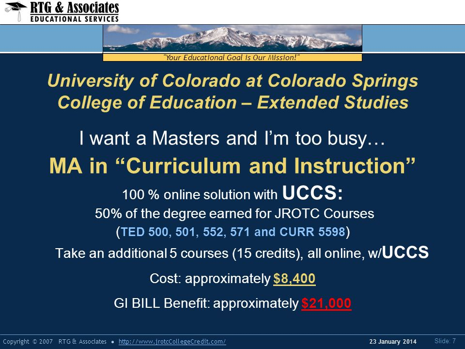 Your Educational Goal is Our Mission! Copyright © 2007 RTG & Associateshttp://  Slide: 7 23 January 2014 University of Colorado at Colorado Springs College of Education – Extended Studies I want a Masters and Im too busy… MA in Curriculum and Instruction 100 % online solution with UCCS: 50% of the degree earned for JROTC Courses ( TED 500, 501, 552, 571 and CURR 5598 ) Take an additional 5 courses (15 credits), all online, w/ UCCS Cost: approximately $8,400 GI BILL Benefit: approximately $21,000