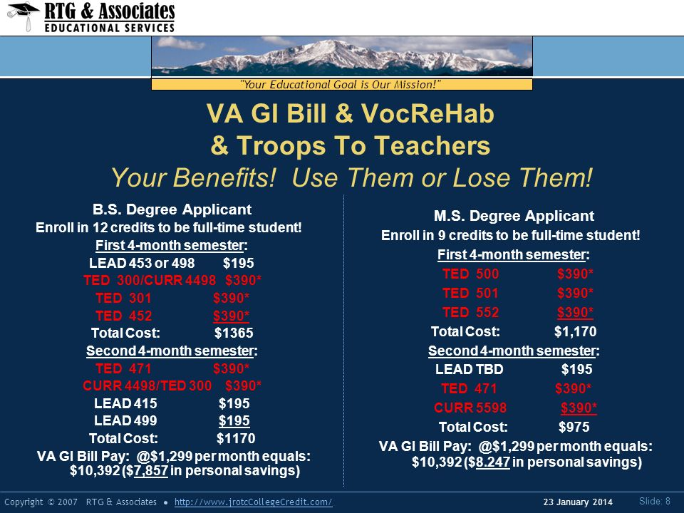 Your Educational Goal is Our Mission! Copyright © 2007 RTG & Associateshttp://  Slide: 8 23 January 2014 VA GI Bill & VocReHab & Troops To Teachers Your Benefits.