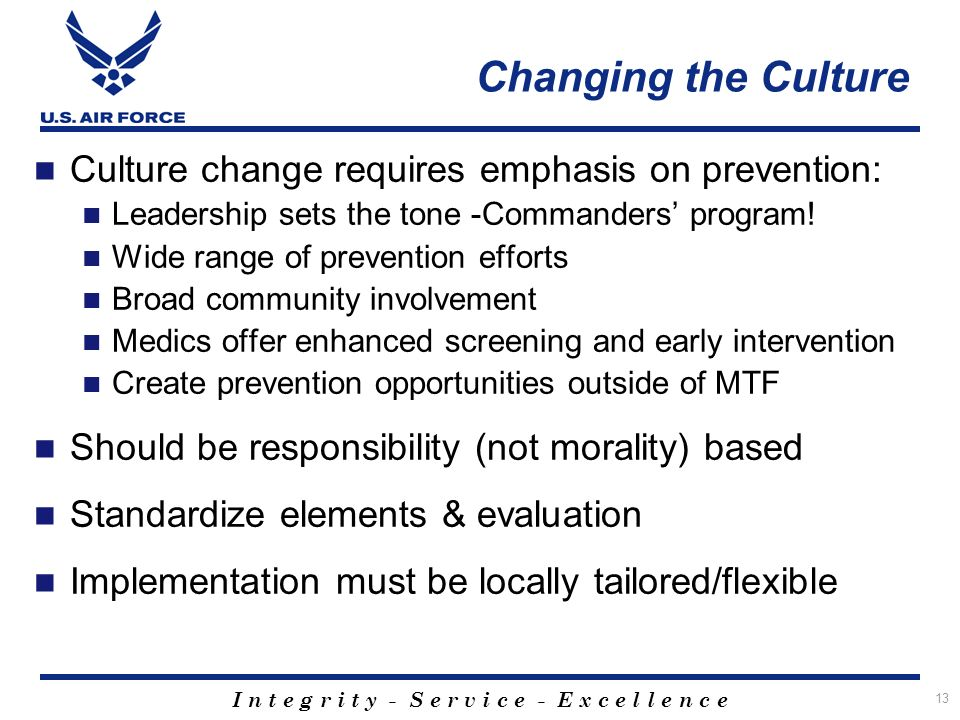 I n t e g r i t y - S e r v i c e - E x c e l l e n c e 13 Culture change requires emphasis on prevention: Leadership sets the tone -Commanders program.