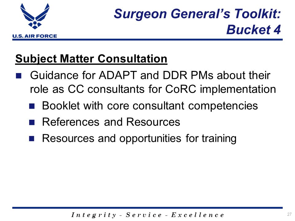 I n t e g r i t y - S e r v i c e - E x c e l l e n c e 27 Subject Matter Consultation Guidance for ADAPT and DDR PMs about their role as CC consultants for CoRC implementation Booklet with core consultant competencies References and Resources Resources and opportunities for training Surgeon Generals Toolkit: Bucket 4