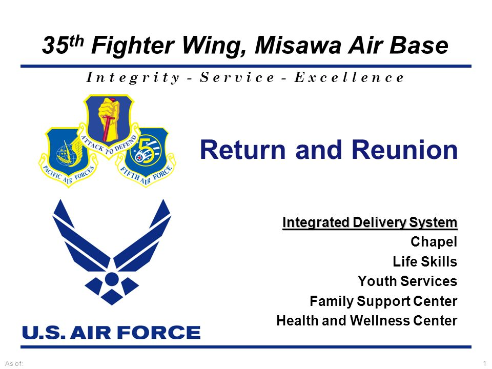 I n t e g r i t y - S e r v i c e - E x c e l l e n c e 35 th Fighter Wing, Misawa Air Base As of:1 Return and Reunion Integrated Delivery System Chapel Life Skills Youth Services Family Support Center Health and Wellness Center