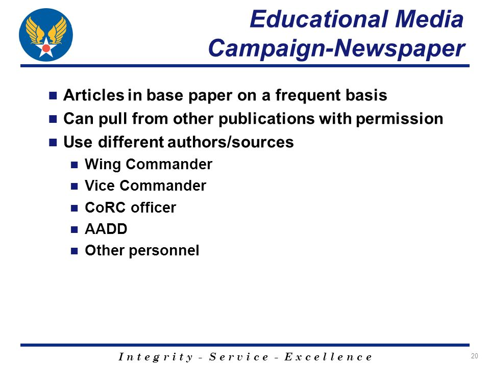 I n t e g r i t y - S e r v i c e - E x c e l l e n c e 20 Educational Media Campaign-Newspaper Articles in base paper on a frequent basis Can pull from other publications with permission Use different authors/sources Wing Commander Vice Commander CoRC officer AADD Other personnel