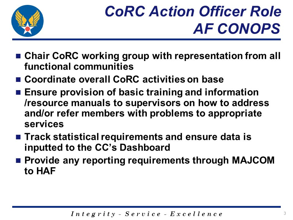I n t e g r i t y - S e r v i c e - E x c e l l e n c e 3 CoRC Action Officer Role AF CONOPS Chair CoRC working group with representation from all functional communities Coordinate overall CoRC activities on base Ensure provision of basic training and information /resource manuals to supervisors on how to address and/or refer members with problems to appropriate services Track statistical requirements and ensure data is inputted to the CCs Dashboard Provide any reporting requirements through MAJCOM to HAF