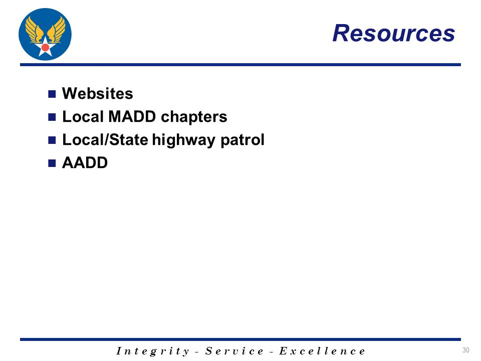 I n t e g r i t y - S e r v i c e - E x c e l l e n c e 30 Resources Websites Local MADD chapters Local/State highway patrol AADD