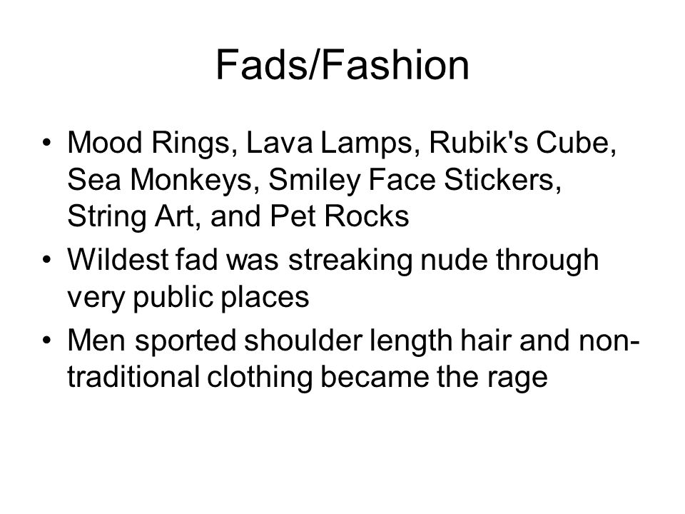 Fads/Fashion Mood Rings, Lava Lamps, Rubik s Cube, Sea Monkeys, Smiley Face Stickers, String Art, and Pet Rocks Wildest fad was streaking nude through very public places Men sported shoulder length hair and non- traditional clothing became the rage