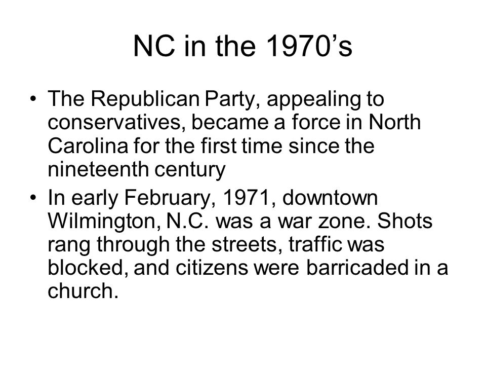 NC in the 1970s The Republican Party, appealing to conservatives, became a force in North Carolina for the first time since the nineteenth century In early February, 1971, downtown Wilmington, N.C.