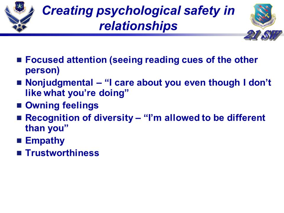 Creating psychological safety in relationships Focused attention (seeing reading cues of the other person) Nonjudgmental – I care about you even though I dont like what youre doing Owning feelings Recognition of diversity – Im allowed to be different than you Empathy Trustworthiness