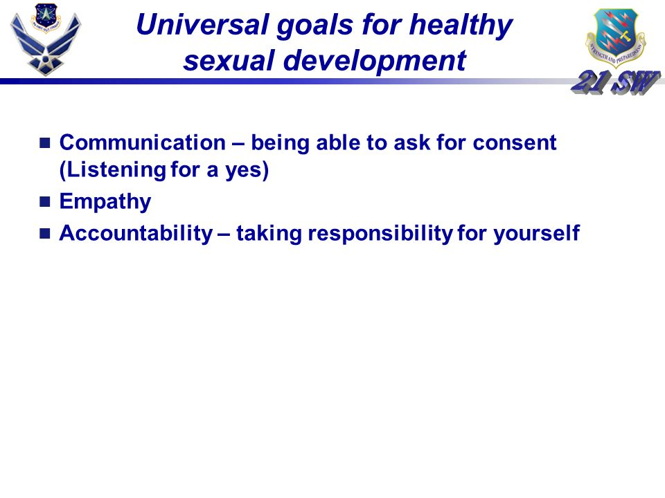 Universal goals for healthy sexual development Communication – being able to ask for consent (Listening for a yes) Empathy Accountability – taking responsibility for yourself