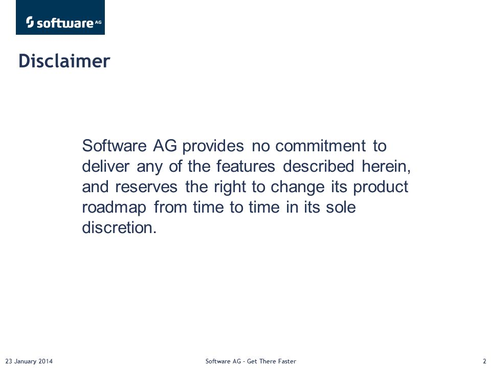23 January 2014Software AG - Get There Faster2 Software AG provides no commitment to deliver any of the features described herein, and reserves the right to change its product roadmap from time to time in its sole discretion.