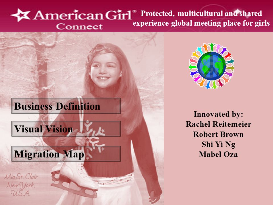 Business Definition Visual Vision Migration Map Protected, multicultural and shared experience global meeting place for girls Innovated by: Rachel Reitemeier Robert Brown Shi Yi Ng Mabel Oza