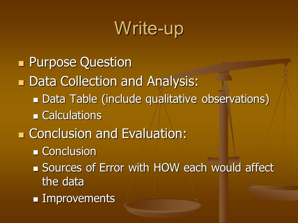 Write-up Purpose Question Purpose Question Data Collection and Analysis: Data Collection and Analysis: Data Table (include qualitative observations) Data Table (include qualitative observations) Calculations Calculations Conclusion and Evaluation: Conclusion and Evaluation: Conclusion Conclusion Sources of Error with HOW each would affect the data Sources of Error with HOW each would affect the data Improvements Improvements