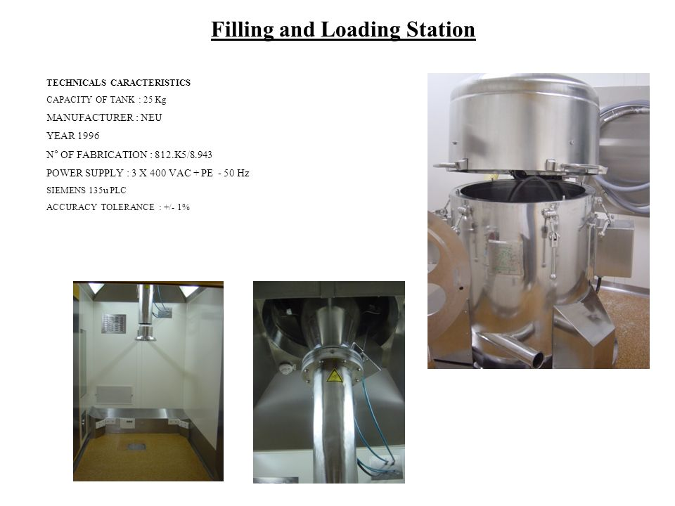 Filling and Loading Station TECHNICALS CARACTERISTICS CAPACITY OF TANK : 25 Kg MANUFACTURER : NEU YEAR 1996 N° OF FABRICATION : 812.K5/8.943 POWER SUPPLY : 3 X 400 VAC + PE - 50 Hz SIEMENS 135u PLC ACCURACY TOLERANCE : +/- 1%