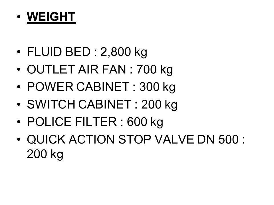 WEIGHT FLUID BED : 2,800 kg OUTLET AIR FAN : 700 kg POWER CABINET : 300 kg SWITCH CABINET : 200 kg POLICE FILTER : 600 kg QUICK ACTION STOP VALVE DN 500 : 200 kg