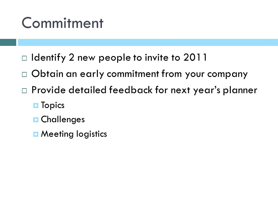 Commitment Identify 2 new people to invite to 2011 Obtain an early commitment from your company Provide detailed feedback for next years planner Topics Challenges Meeting logistics