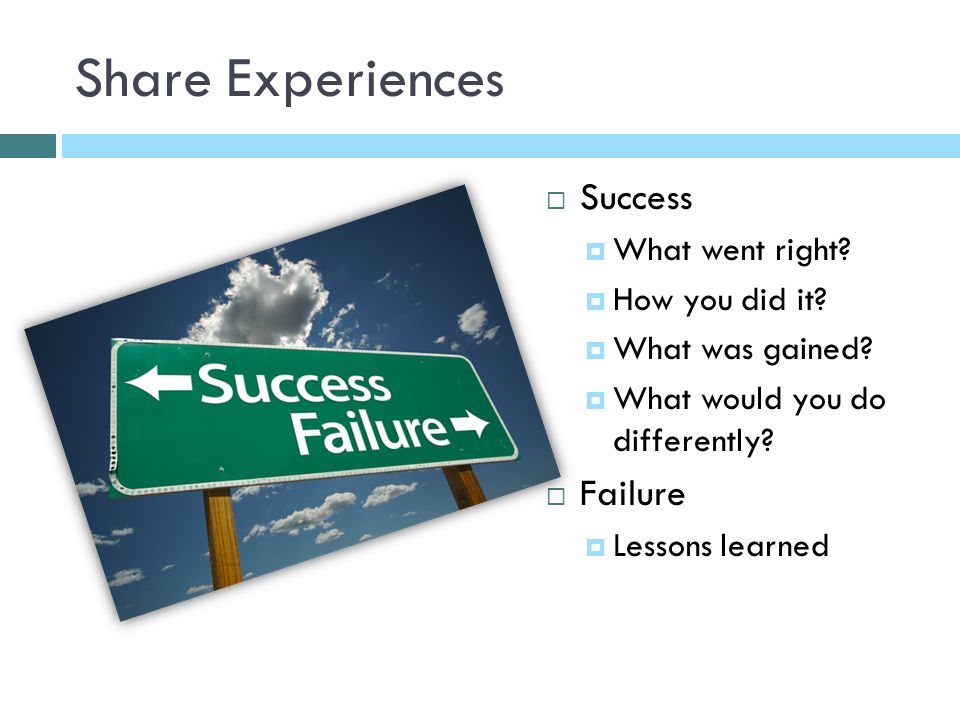 Share Experiences Success What went right. How you did it.