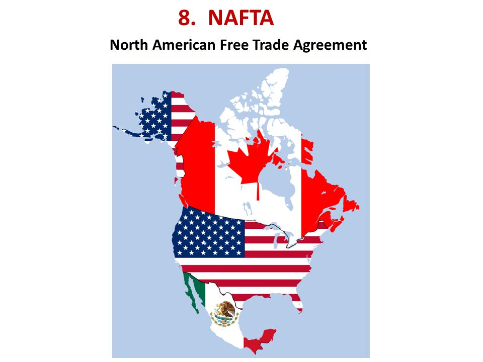 8. NAFTA North American Free Trade Agreement