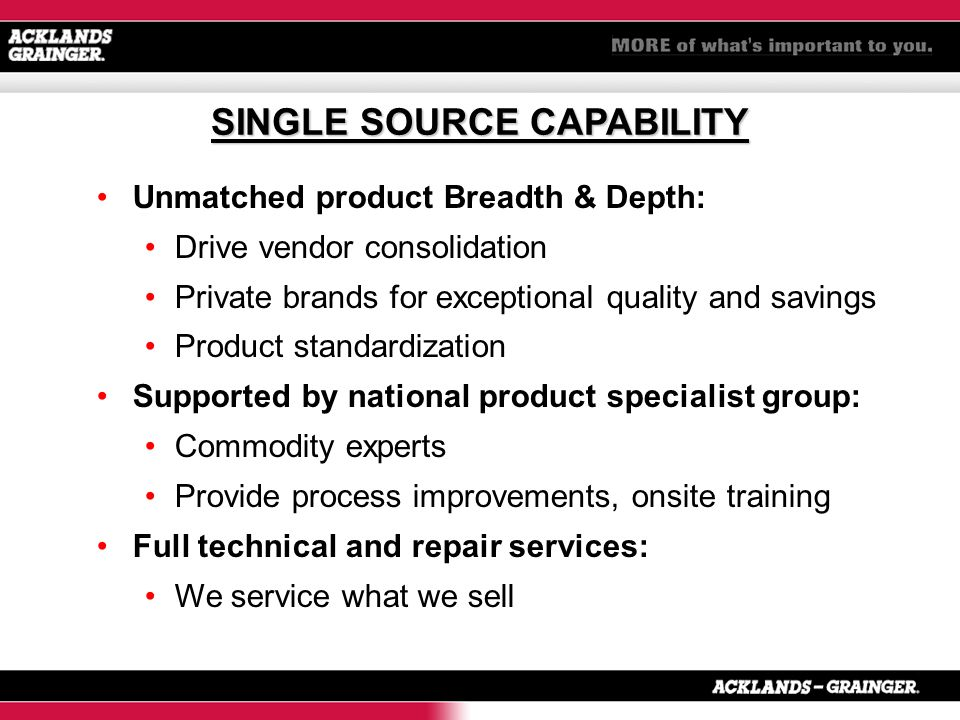 Unmatched product Breadth & Depth: Drive vendor consolidation Private brands for exceptional quality and savings Product standardization Supported by national product specialist group: Commodity experts Provide process improvements, onsite training Full technical and repair services: We service what we sell SINGLE SOURCE CAPABILITY