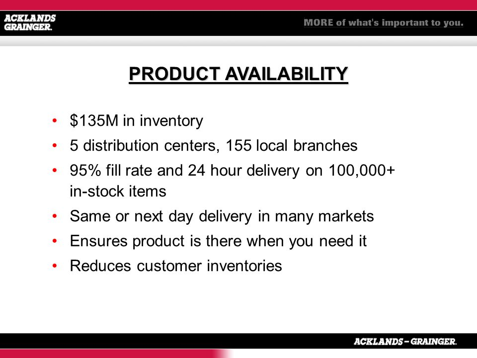 $135M in inventory 5 distribution centers, 155 local branches 95% fill rate and 24 hour delivery on 100,000+ in-stock items Same or next day delivery in many markets Ensures product is there when you need it Reduces customer inventories PRODUCT AVAILABILITY