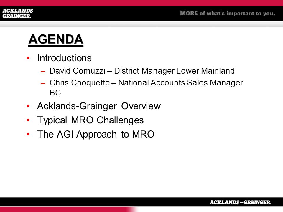 AGENDA Introductions –David Comuzzi – District Manager Lower Mainland –Chris Choquette – National Accounts Sales Manager BC Acklands-Grainger Overview Typical MRO Challenges The AGI Approach to MRO