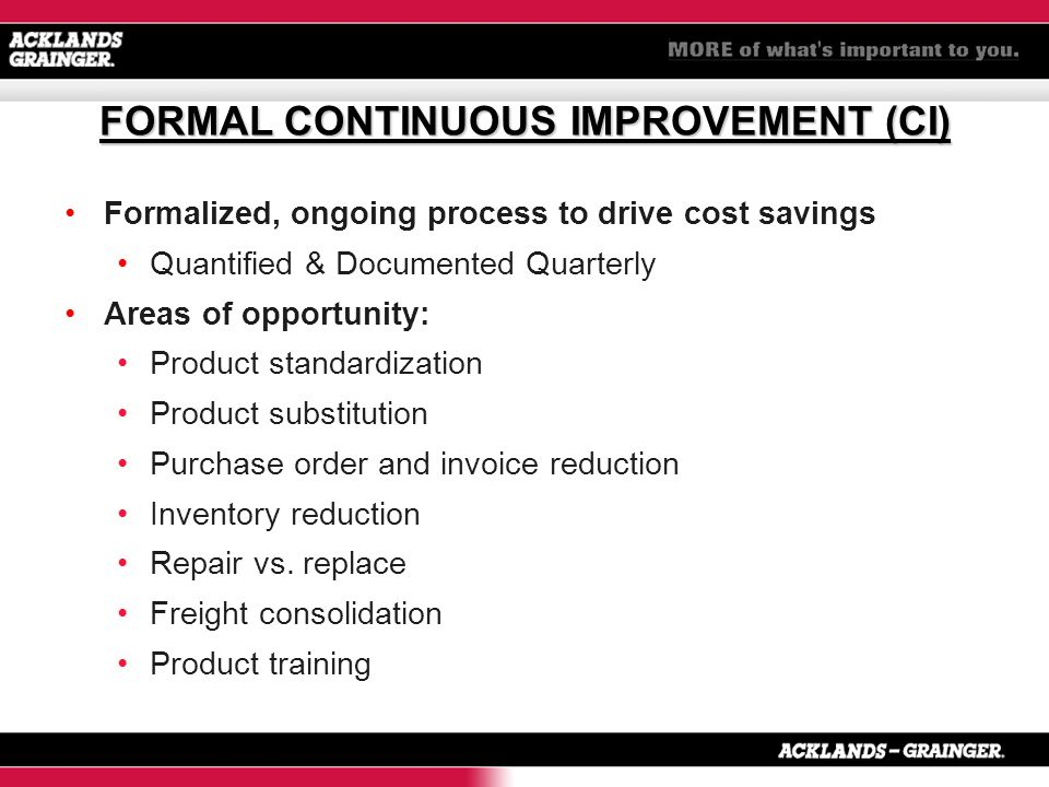 Formalized, ongoing process to drive cost savings Quantified & Documented Quarterly Areas of opportunity: Product standardization Product substitution Purchase order and invoice reduction Inventory reduction Repair vs.