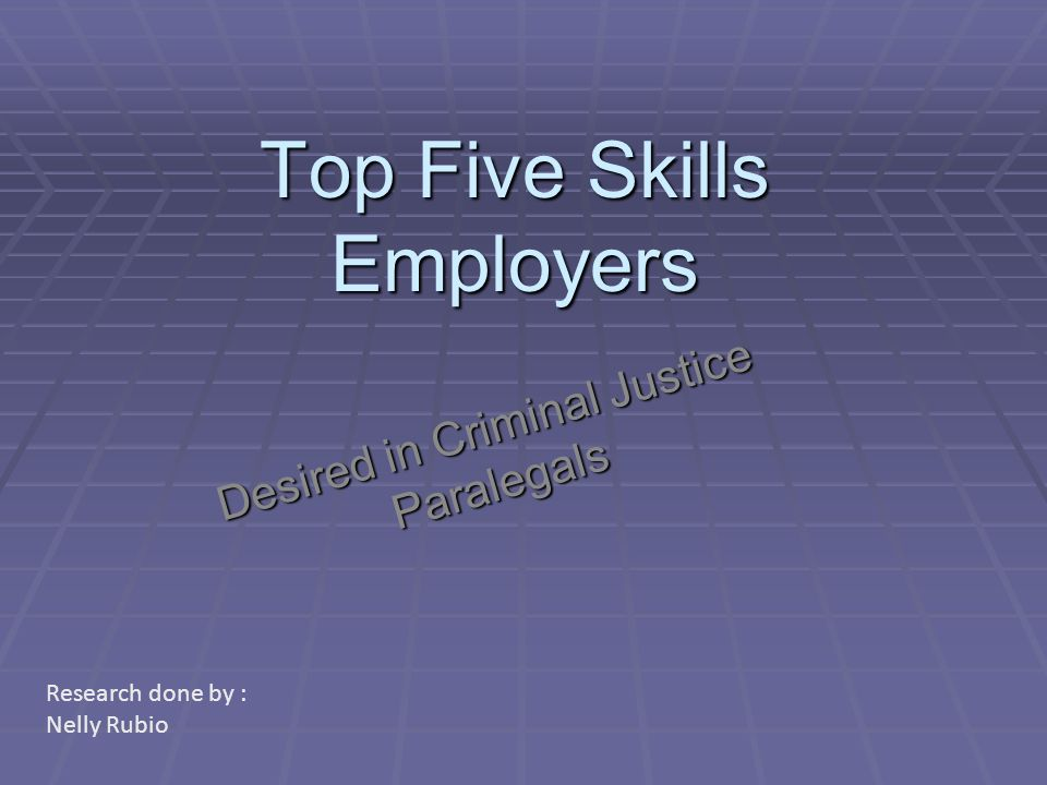 Top Five Skills Employers Desired in Criminal Justice Paralegals Research done by : Nelly Rubio
