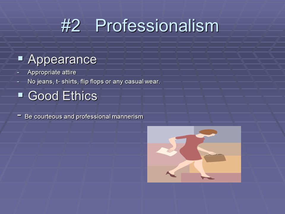 #2 Professionalism Appearance Appearance - Appropriate attire - No jeans, t- shirts, flip flops or any casual wear.