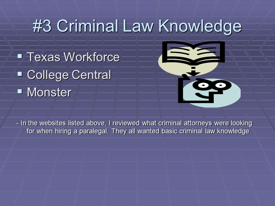 #3 Criminal Law Knowledge Texas Workforce Texas Workforce College Central College Central Monster Monster - In the websites listed above, I reviewed what criminal attorneys were looking for when hiring a paralegal.