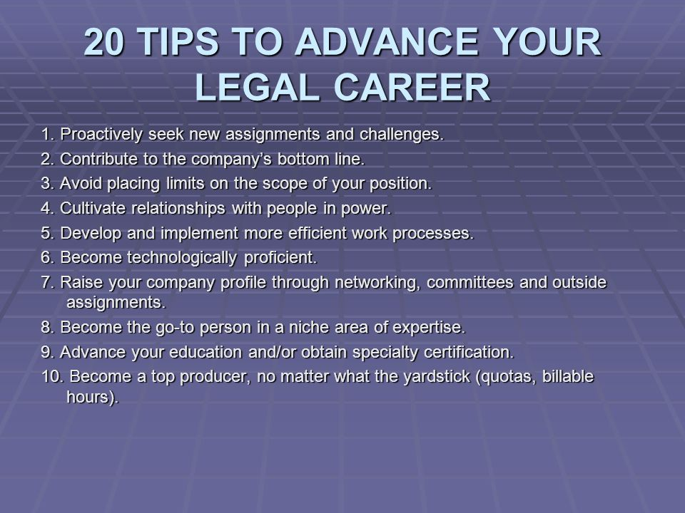 20 TIPS TO ADVANCE YOUR LEGAL CAREER 1. Proactively seek new assignments and challenges.