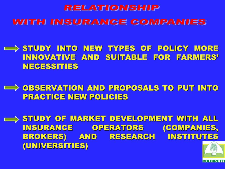 STUDY INTO NEW TYPES OF POLICY MORE INNOVATIVE AND SUITABLE FOR FARMERS NECESSITIES OBSERVATION AND PROPOSALS TO PUT INTO PRACTICE NEW POLICIES STUDY OF MARKET DEVELOPMENT WITH ALL INSURANCE OPERATORS (COMPANIES, BROKERS) AND RESEARCH INSTITUTES (UNIVERSITIES)