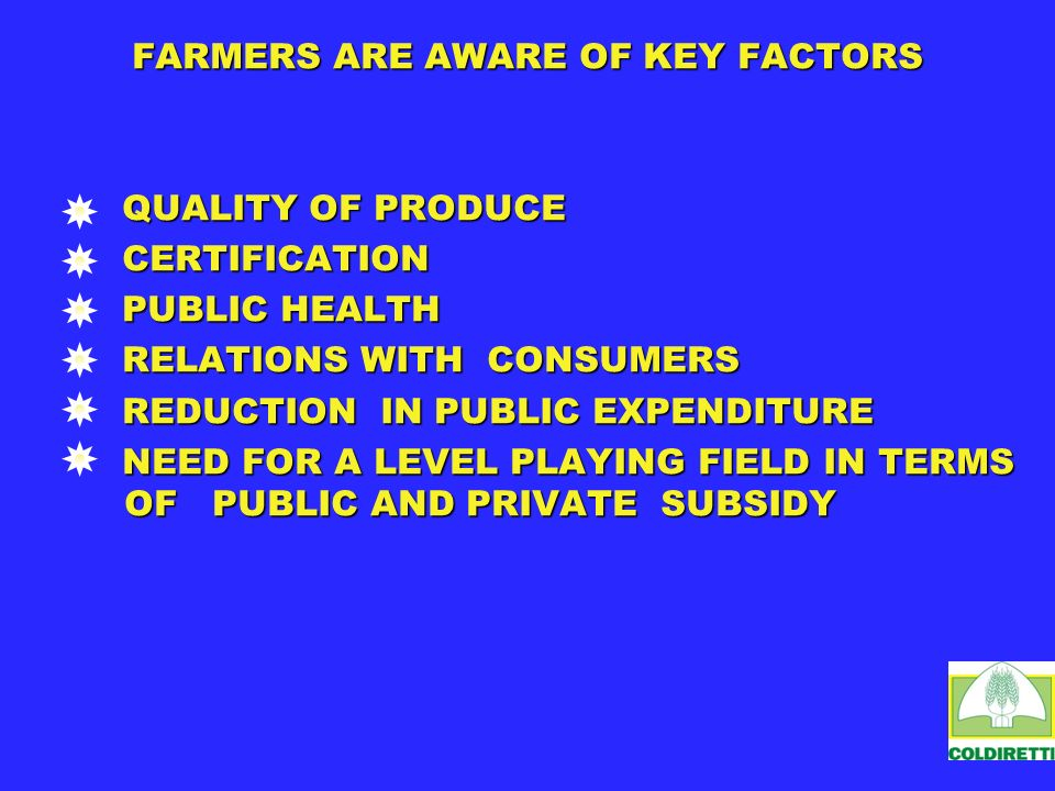 FARMERS ARE AWARE OF KEY FACTORS QUALITY OF PRODUCE QUALITY OF PRODUCE CERTIFICATION CERTIFICATION PUBLIC HEALTH PUBLIC HEALTH RELATIONS WITH CONSUMERS RELATIONS WITH CONSUMERS REDUCTION IN PUBLIC EXPENDITURE REDUCTION IN PUBLIC EXPENDITURE NEED FOR A LEVEL PLAYING FIELD IN TERMS OF PUBLIC AND PRIVATE SUBSIDY NEED FOR A LEVEL PLAYING FIELD IN TERMS OF PUBLIC AND PRIVATE SUBSIDY