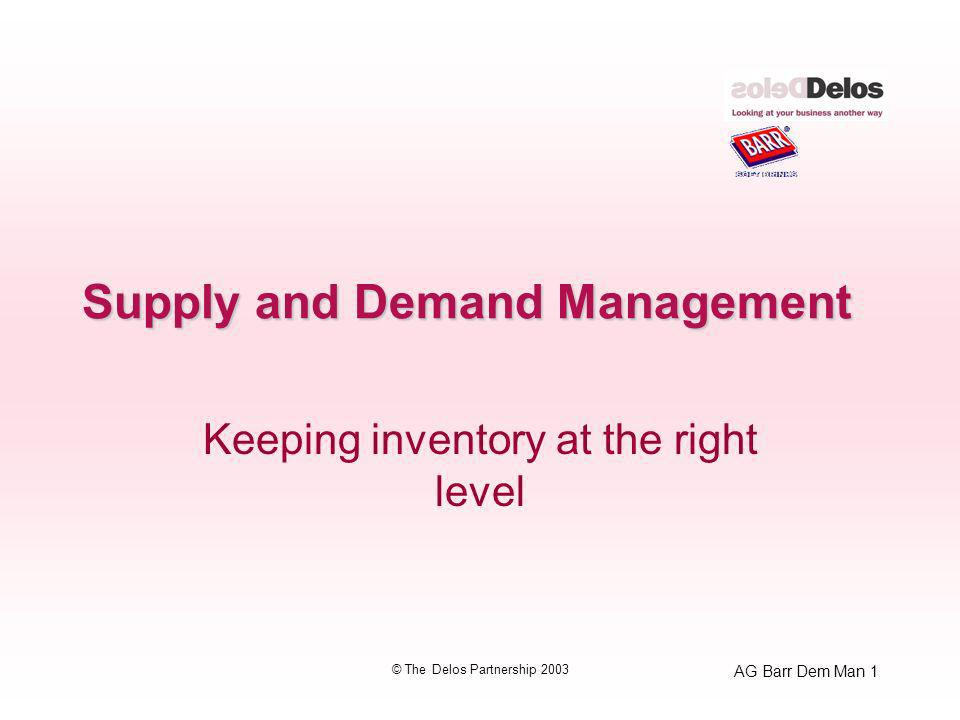 AG Barr Dem Man 1 © The Delos Partnership 2003 Supply and Demand Management Keeping inventory at the right level