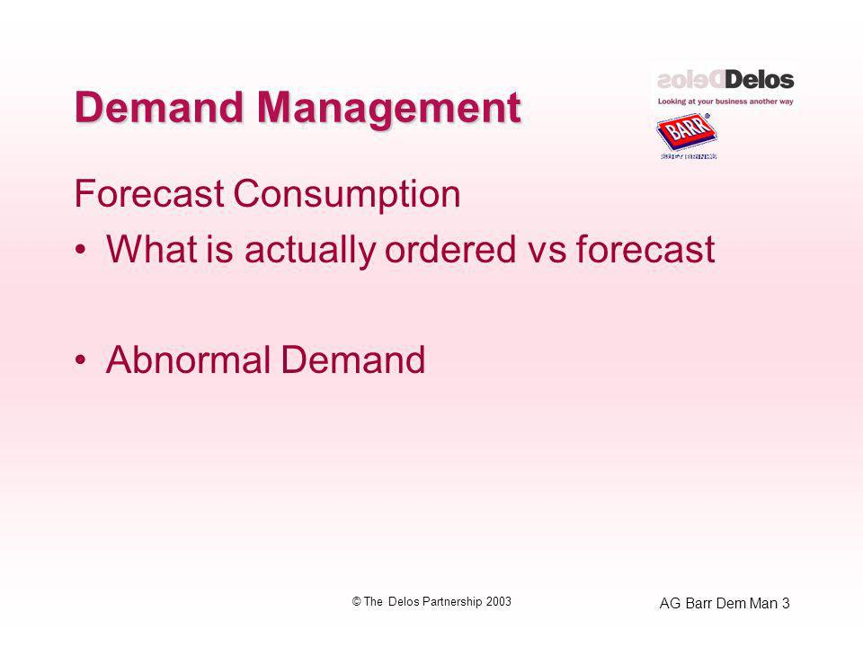 AG Barr Dem Man 3 © The Delos Partnership 2003 Demand Management Forecast Consumption What is actually ordered vs forecast Abnormal Demand