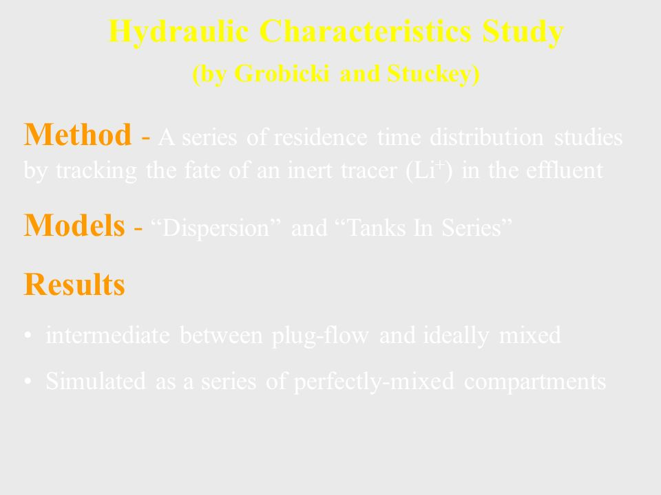 Hydraulic Characteristics Study (by Grobicki and Stuckey) Method - A series of residence time distribution studies by tracking the fate of an inert tracer (Li + ) in the effluent Models - Dispersion and Tanks In Series Results intermediate between plug-flow and ideally mixed Simulated as a series of perfectly-mixed compartments