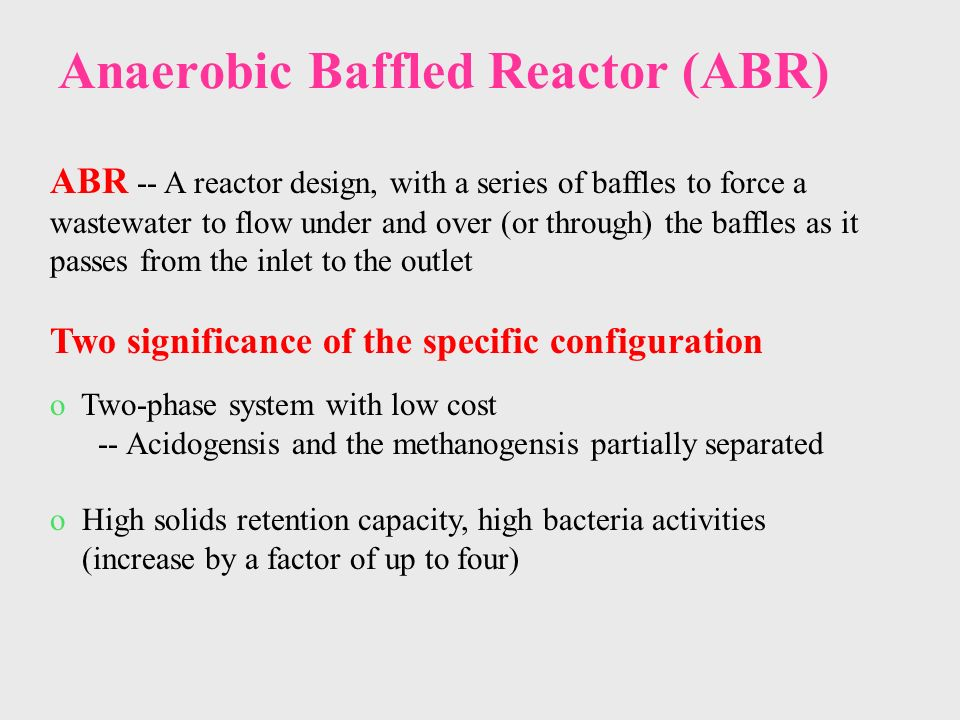 Anaerobic Baffled Reactor (ABR) ABR -- A reactor design, with a series of baffles to force a wastewater to flow under and over (or through) the baffles as it passes from the inlet to the outlet Two significance of the specific configuration o Two-phase system with low cost -- Acidogensis and the methanogensis partially separated o High solids retention capacity, high bacteria activities (increase by a factor of up to four)