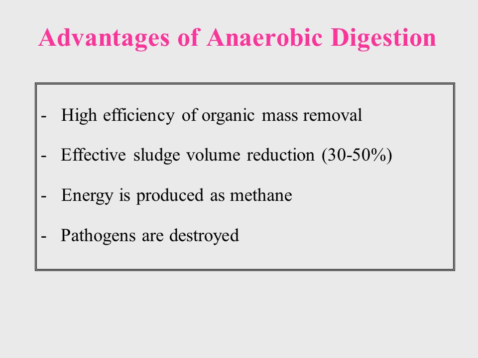 Advantages of Anaerobic Digestion - High efficiency of organic mass removal - Effective sludge volume reduction (30-50%) - Energy is produced as methane - Pathogens are destroyed