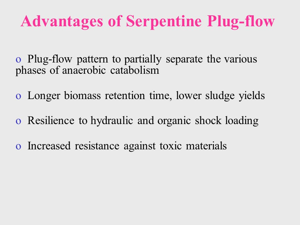 Advantages of Serpentine Plug-flow o Plug-flow pattern to partially separate the various phases of anaerobic catabolism o Longer biomass retention time, lower sludge yields o Resilience to hydraulic and organic shock loading o Increased resistance against toxic materials