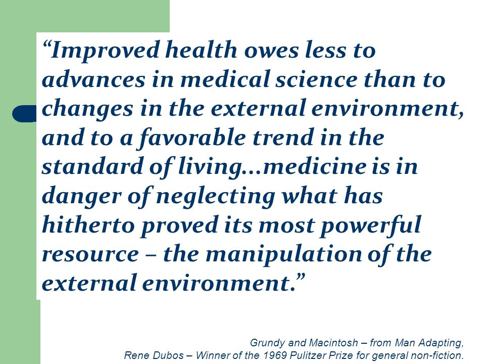 Improved health owes less to advances in medical science than to changes in the external environment, and to a favorable trend in the standard of living...medicine is in danger of neglecting what has hitherto proved its most powerful resource – the manipulation of the external environment.