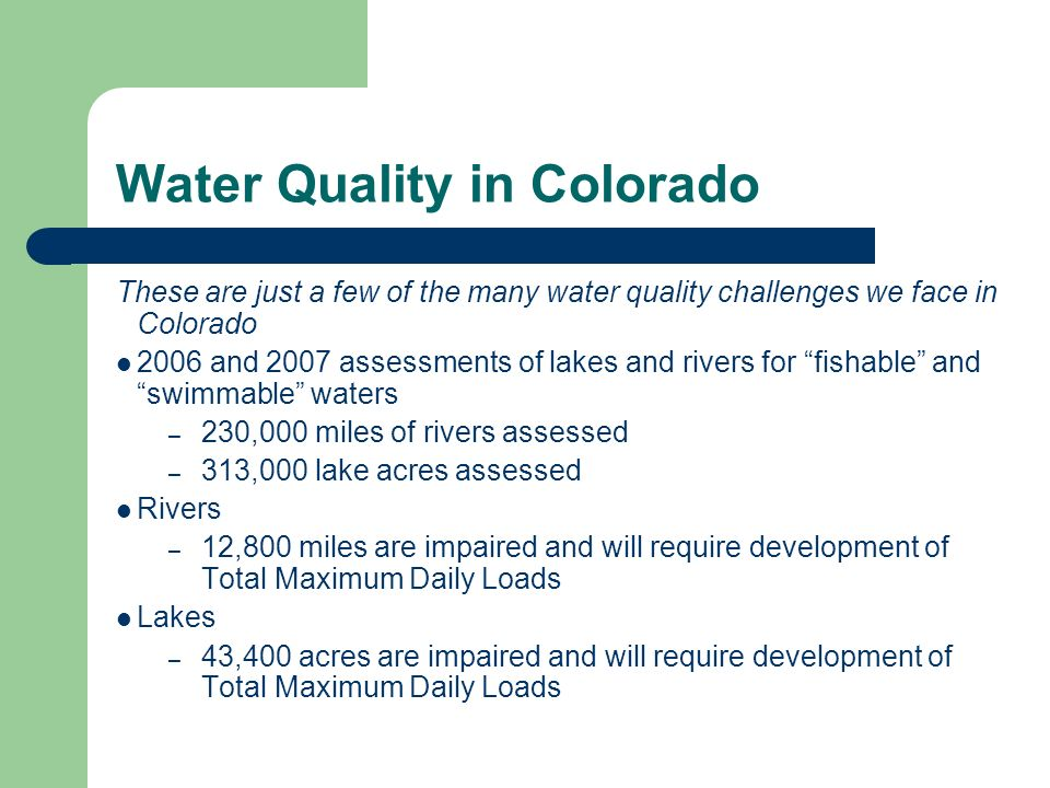 Water Quality in Colorado These are just a few of the many water quality challenges we face in Colorado 2006 and 2007 assessments of lakes and rivers for fishable and swimmable waters – 230,000 miles of rivers assessed – 313,000 lake acres assessed Rivers – 12,800 miles are impaired and will require development of Total Maximum Daily Loads Lakes – 43,400 acres are impaired and will require development of Total Maximum Daily Loads