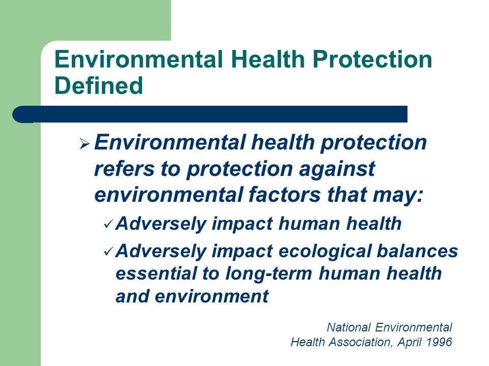 Environmental Health Protection Defined Environmental health protection refers to protection against environmental factors that may: Adversely impact human health Adversely impact ecological balances essential to long-term human health and environment National Environmental Health Association, April 1996