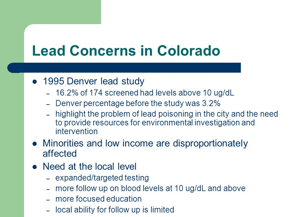 Lead Concerns in Colorado 1995 Denver lead study – 16.2% of 174 screened had levels above 10 ug/dL – Denver percentage before the study was 3.2% – highlight the problem of lead poisoning in the city and the need to provide resources for environmental investigation and intervention Minorities and low income are disproportionately affected Need at the local level – expanded/targeted testing – more follow up on blood levels at 10 ug/dL and above – more focused education – local ability for follow up is limited