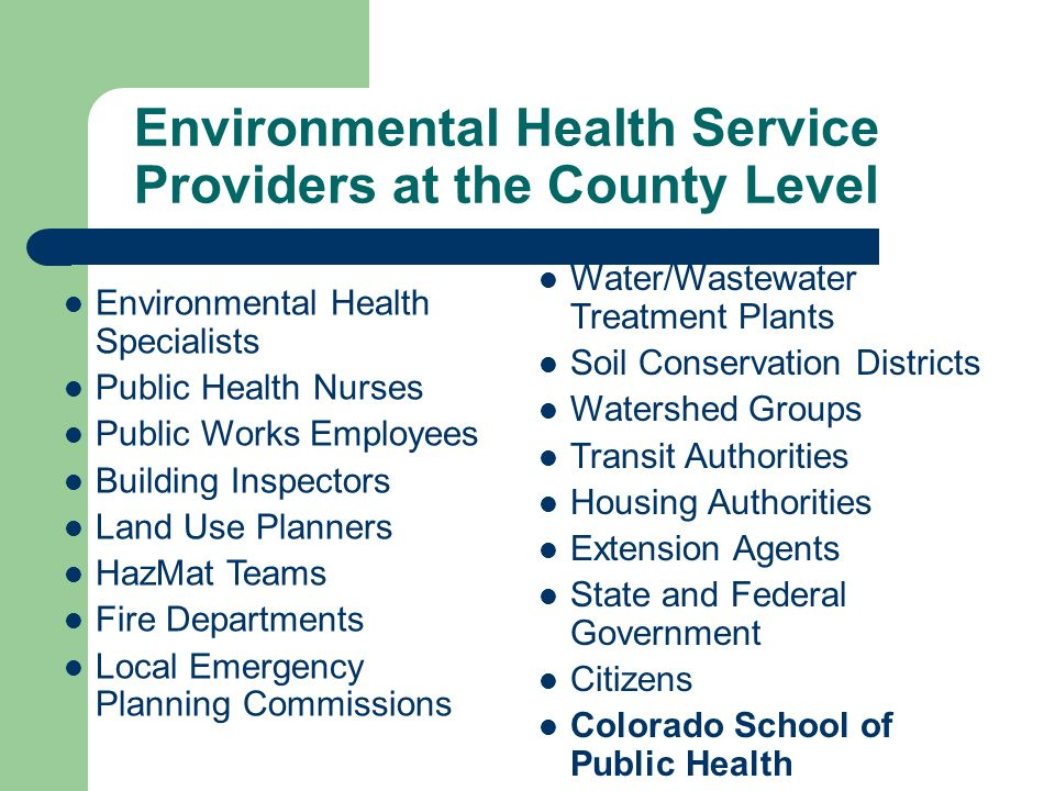 Environmental Health Service Providers at the County Level Environmental Health Specialists Public Health Nurses Public Works Employees Building Inspectors Land Use Planners HazMat Teams Fire Departments Local Emergency Planning Commissions Water/Wastewater Treatment Plants Soil Conservation Districts Watershed Groups Transit Authorities Housing Authorities Extension Agents State and Federal Government Citizens Colorado School of Public Health