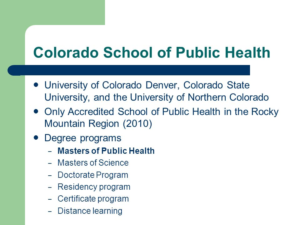 University of Colorado Denver, Colorado State University, and the University of Northern Colorado Only Accredited School of Public Health in the Rocky Mountain Region (2010) Degree programs – Masters of Public Health – Masters of Science – Doctorate Program – Residency program – Certificate program – Distance learning