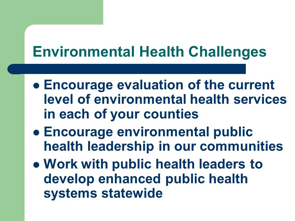 Environmental Health Challenges Encourage evaluation of the current level of environmental health services in each of your counties Encourage environmental public health leadership in our communities Work with public health leaders to develop enhanced public health systems statewide