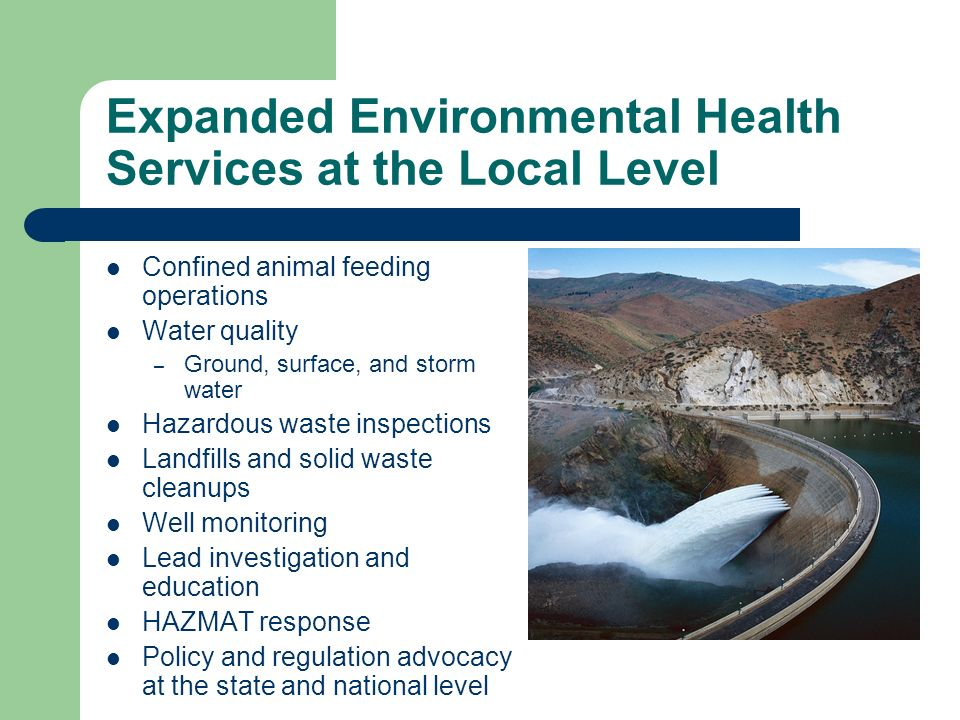 Expanded Environmental Health Services at the Local Level Confined animal feeding operations Water quality – Ground, surface, and storm water Hazardous waste inspections Landfills and solid waste cleanups Well monitoring Lead investigation and education HAZMAT response Policy and regulation advocacy at the state and national level