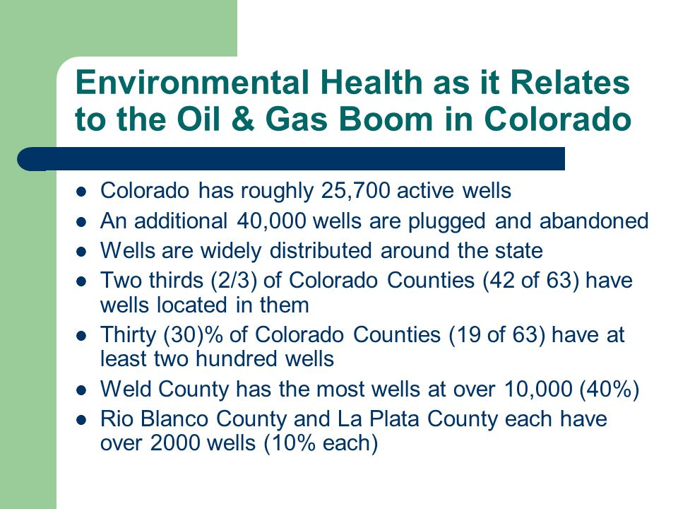 Environmental Health as it Relates to the Oil & Gas Boom in Colorado Colorado has roughly 25,700 active wells An additional 40,000 wells are plugged and abandoned Wells are widely distributed around the state Two thirds (2/3) of Colorado Counties (42 of 63) have wells located in them Thirty (30)% of Colorado Counties (19 of 63) have at least two hundred wells Weld County has the most wells at over 10,000 (40%) Rio Blanco County and La Plata County each have over 2000 wells (10% each)
